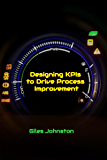 Designing KPIs to Drive Process Improvement (The Business Productivity Series Book 13)