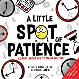 A Little SPOT of Patience: A Story About How To Enjoy Waiting (Inspire to Create A Better You!)