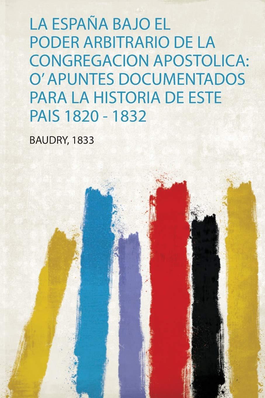La España Bajo El Poder Arbitrario De La Congregacion Apostolica: O Apuntes Documentados Para La Historia De Este Pais 1820 - 1832 1: Amazon.es: Baudry: Libros