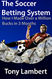 The Soccer Betting System: How I Made Over a Million Bucks in 3 Months (English Edition)
