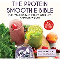 The Protein Smoothie Bible: Fuel Your Body, Energize Your Body, and Lose Weight