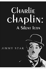 Charlie Chaplin: A Silent Icon Kindle Edition