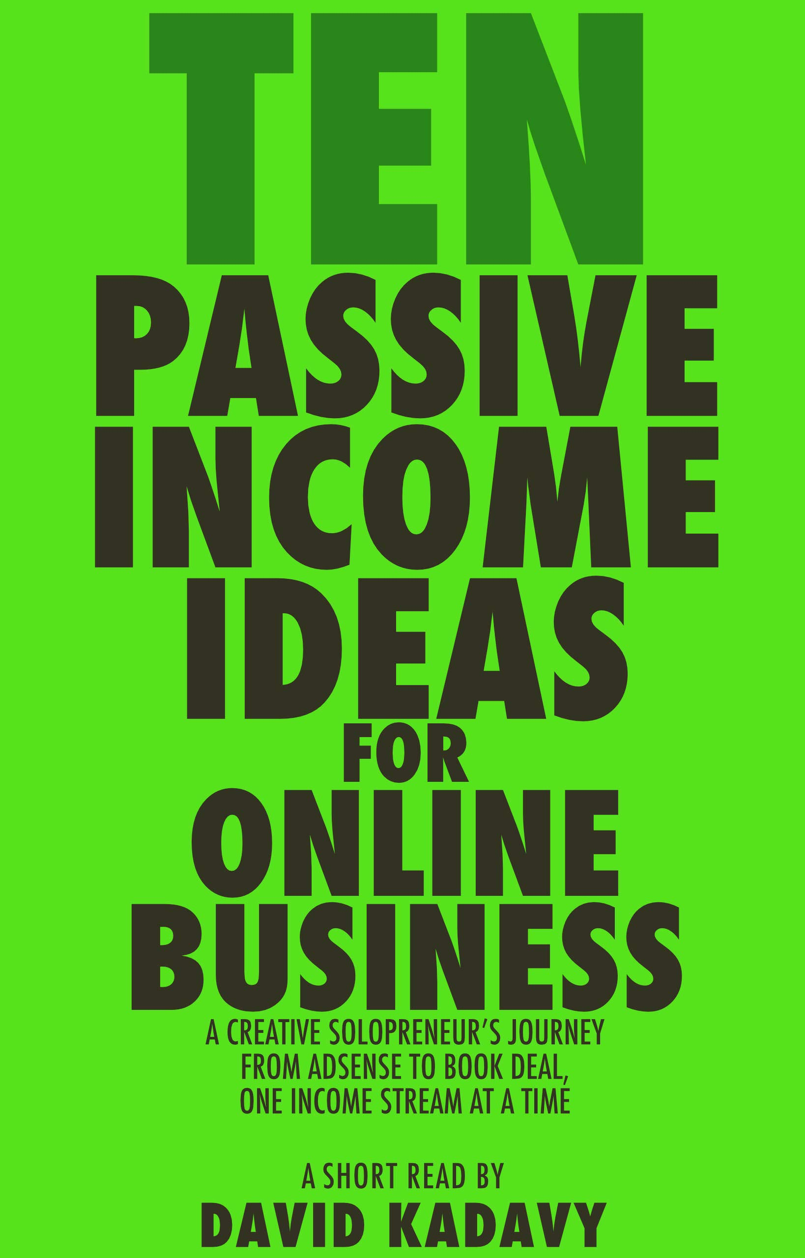 Ten Passive Income Ideas For Online Business  A Creative Solopreneur's Journey From AdSense To Book Deal One Revenue Stream At A Time  Short Read   English Edition