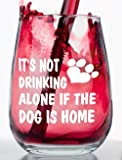 It's Not Drinking Alone if the Dog is Home - Stemless Funny Wine Glass
