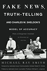 Fake News, Truth-Telling and Charles M. Sheldon's Model of Accuracy: How a Clergyman Insisted on Accuracy as Job One Kindle Edition