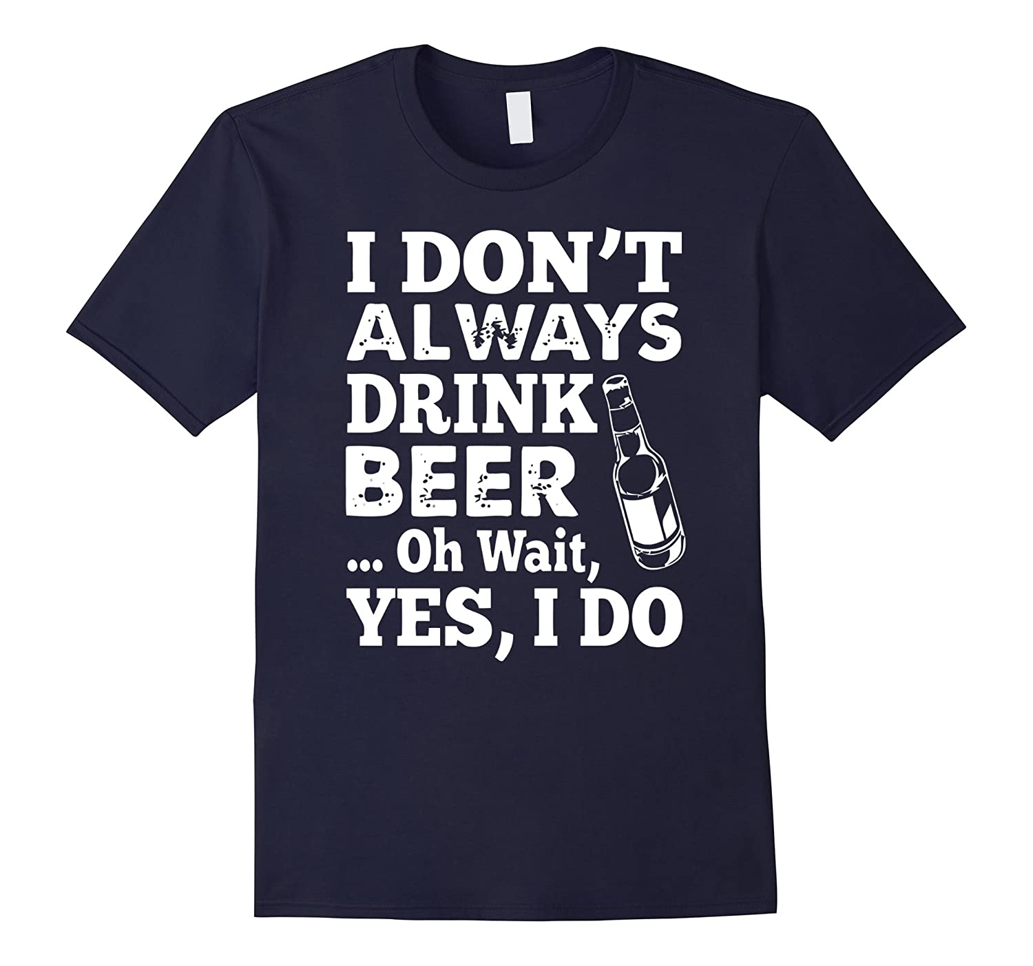 Beer Funny Shirt - I Dont Always Drink Beer Oh Wait Yes I Do-CL