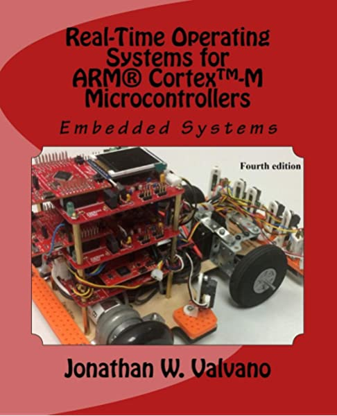 Embedded Systems Real Time Operating Systems For Arm Cortex M Microcontrollers Valvano Jonathan 9781466468863 Amazon Com Books