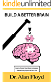 Build a Better Brain: How To Rewire Your Brain To Improve Almost Every Aspect Of Your Life, Based On The Latest Research In Neuroscience And Psychology, On Neuroplasticity And Evidence-Based Practic
