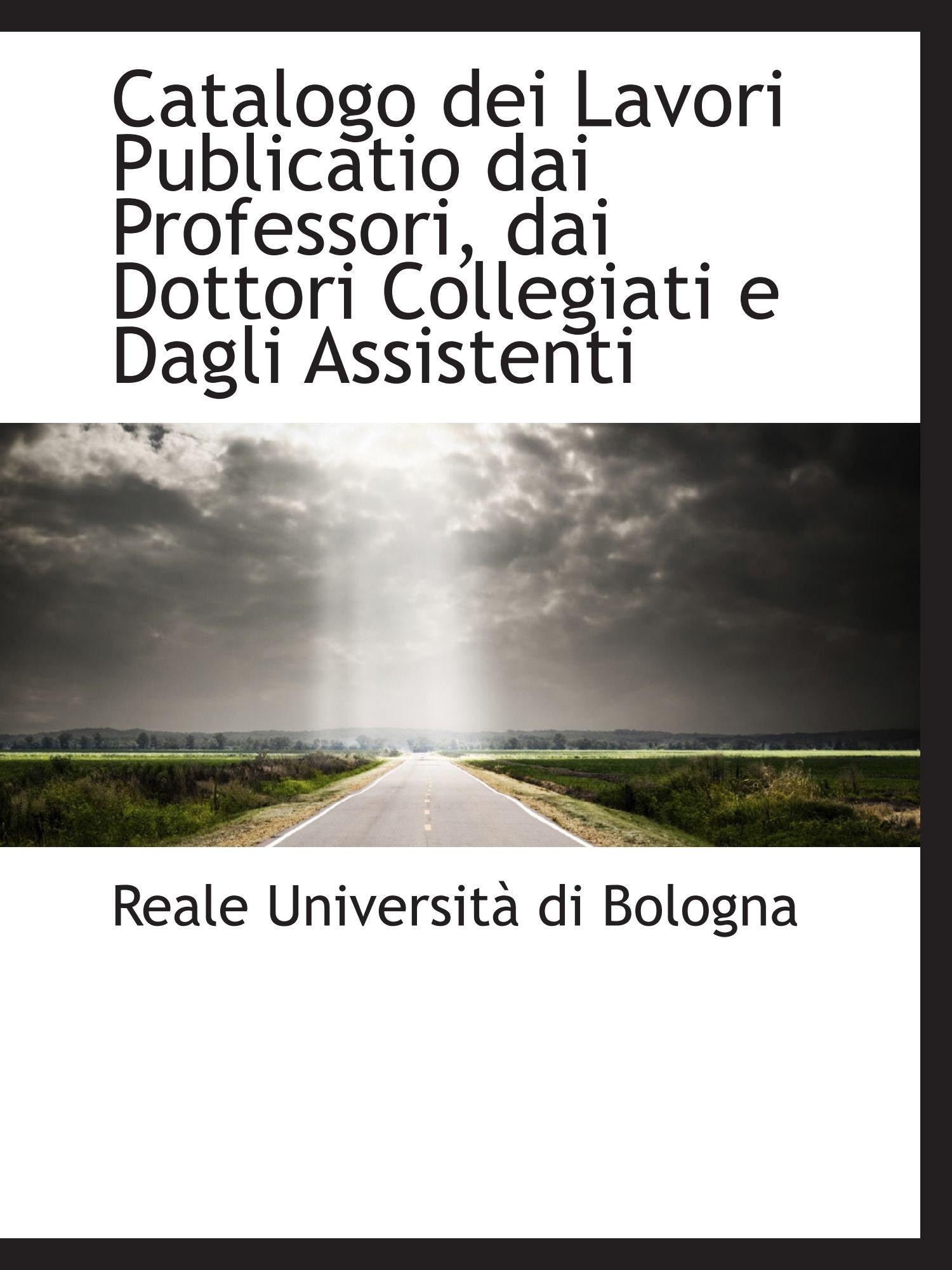Read Online Catalogo dei Lavori Publicatio dai Professori, dai Dottori Collegiati e Dagli Assistenti pdf epub