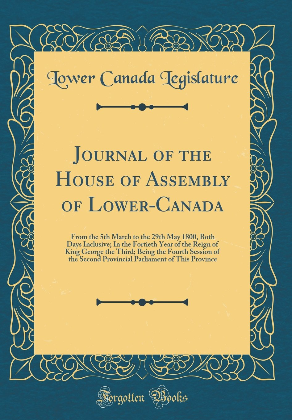 Read Online Journal of the House of Assembly of Lower-Canada: From the 5th March to the 29th May 1800, Both Days Inclusive; In the Fortieth Year of the Reign of ... Second Provincial Parliament of This Province ebook