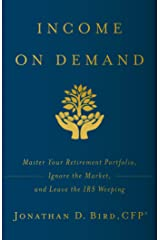 Income on Demand: Master Your Retirement Portfolio, Ignore the Market, and Leave the IRS Weeping Kindle Edition