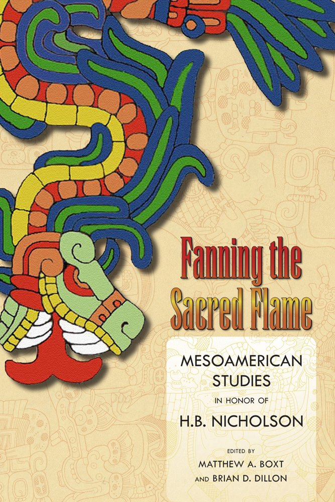 Read Online Fanning the Sacred Flame: Mesoamerican Studies in Honor of H. B. Nicholson (Mesoamerican Worlds) PDF