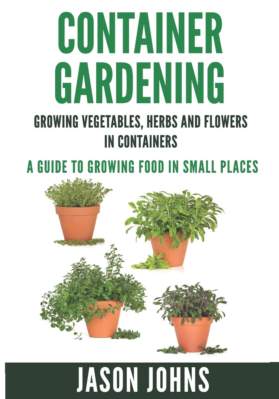 Container Gardening Growing Vegetables Herbs And Flowers In Containers A Guide To Growing Food In Small Places Inspiring Gardening Ideas Johns Jason 9781517597214 Amazon Com Books