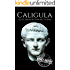 Caligula: A Life From Beginning to End (Roman Emperors: Julio-Claudian Dynasty Book 3)