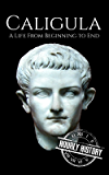 Caligula: A Life From Beginning to End (Roman Emperors: Julio-Claudian Dynasty Book 3) (English Edition)
