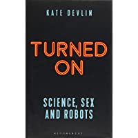 Turned On: Science, Sex and Robots (Bloomsbury Sigma)