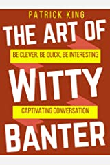 The Art of Witty Banter: Be Clever, Be Quick, Be Interesting - Create Captivating Conversation (How to be More Likable and Charismatic Book 3) Kindle Edition