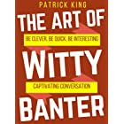 The Art of Witty Banter: Be Clever, Be Quick, Be Interesting - Create Captivating Conversation (How to be More Likable and Ch