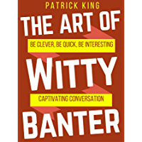 The Art of Witty Banter: Be Clever, Be Quick, Be Interesting - Create Captivating Conversation (How to be More Likable…