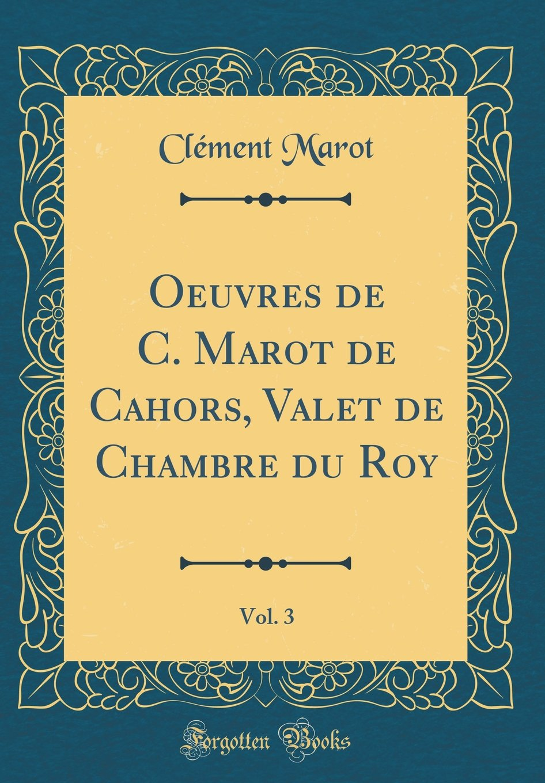 Oeuvres De C Marot De Cahors Valet De Chambre Du Roy Vol