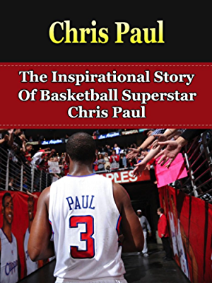 Chris Paul: The Inspirational Story of Basketball Superstar Chris Paul (Chris Paul Unauthorized Biography; Los Angeles Clippers; Wake Forest University; NBA Books)