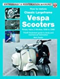 How to Restore Classic Largeframe Vespa Scooters: Rotary Valve 2-strokes 1959 to 2008 - Your Illustrated Guide to Body and Mechanical Restoration