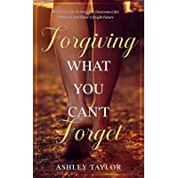 Forgiving What You Can't Forget: Don't Give Up, Go Forward, Overcome Life's Obstacles And Build A Bright Future…