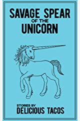 Savage Spear of the Unicorn: Stories by Delicious Tacos Kindle Edition