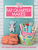 50 Fat Quarter Makes: 50 Sewing Projects Made Using Fat Quarters