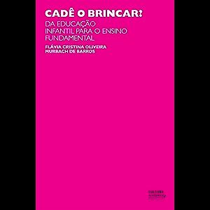 Cadê o brincar? : da educação infantil para o ensino fundamental (Portuguese Edition)
