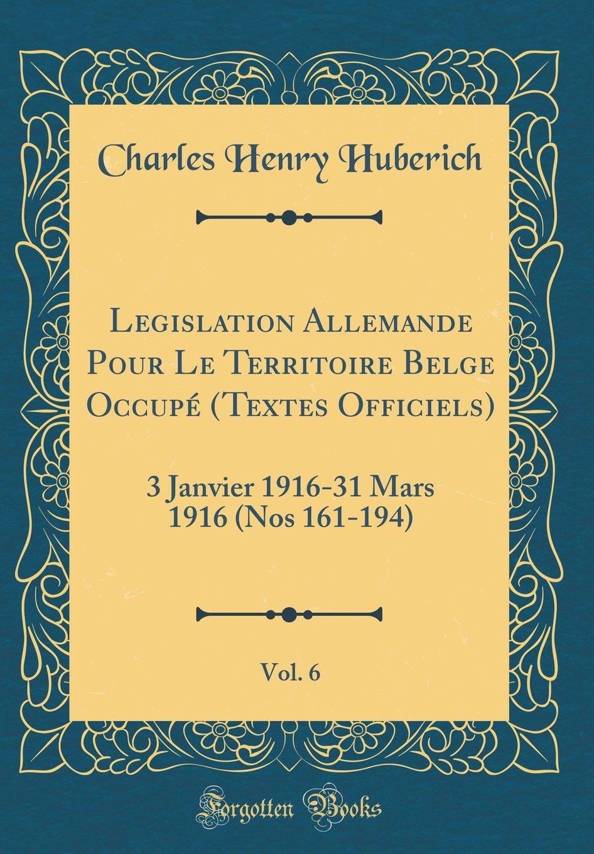 Download Legislation Allemande Pour Le Territoire Belge Occupé (Textes Officiels), Vol. 6: 3 Janvier 1916-31 Mars 1916 (Nos 161-194) (Classic Reprint) (German Edition) PDF
