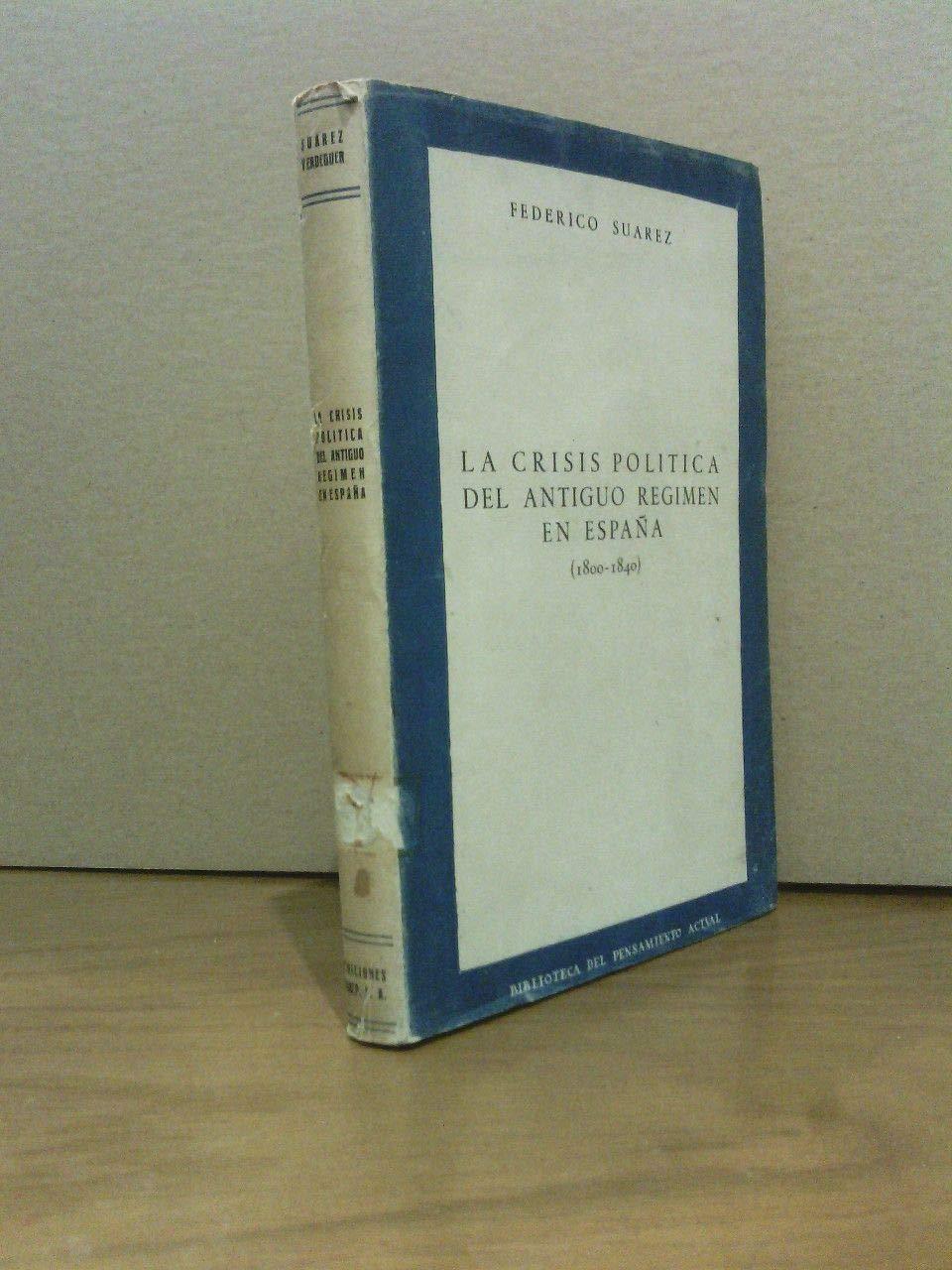 CRISIS POLITICA DEL ANTIGUO REGIMEN EN ESPAÑA - LA 1800-1840: Amazon.es: SUAREZ, Federico: Libros
