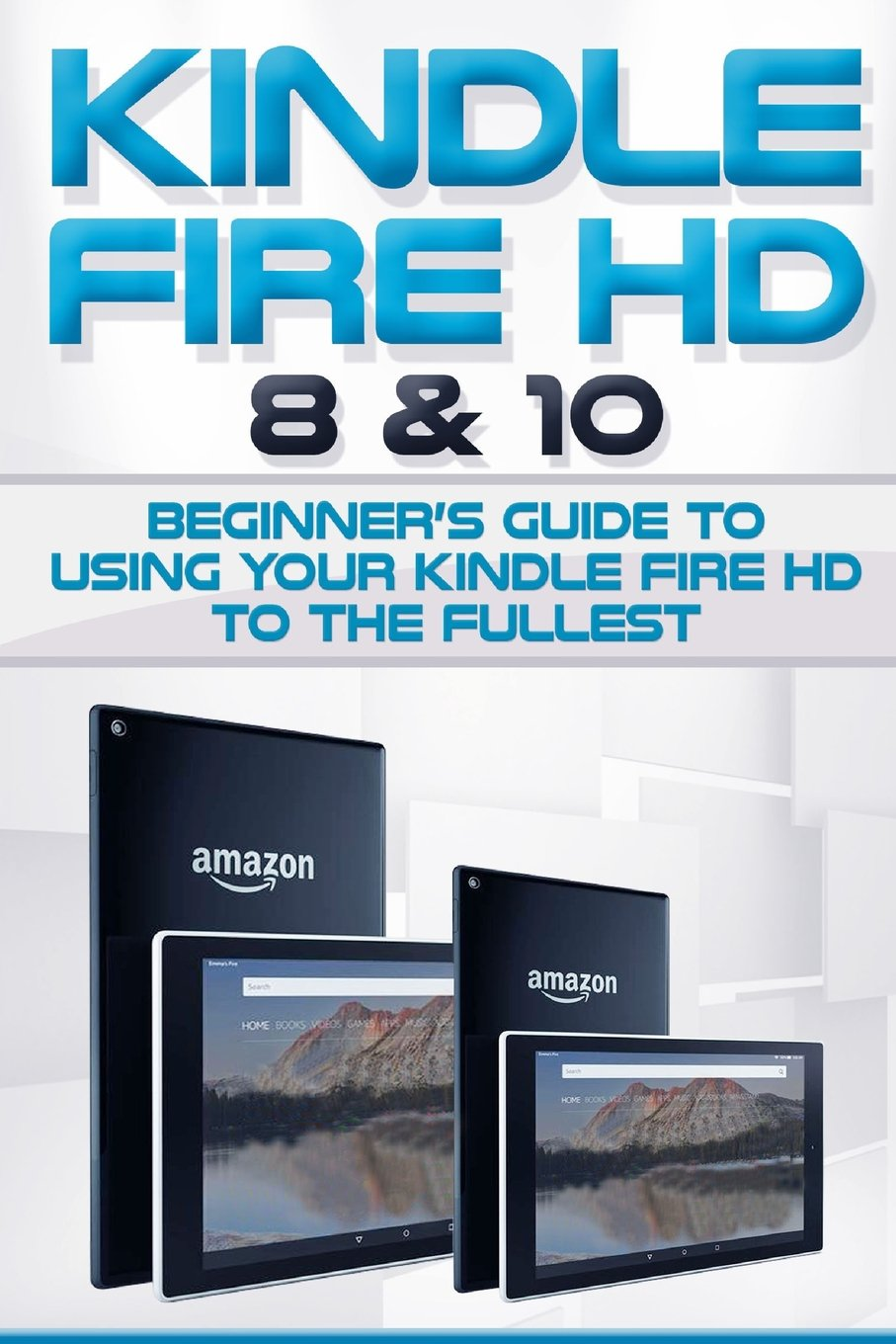 Kindle Fire HD 8 & 10: Beginner's Guide to Using Your Kindle Fire HD to the Fullest. (Tips and Tricks, Kindle Fire HD 8 & 10, New Generation) pdf epub