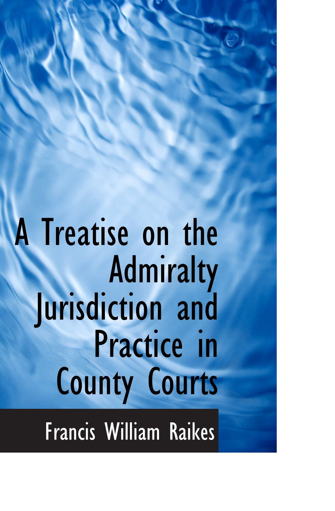 Read Online A Treatise on the Admiralty Jurisdiction and Practice in County Courts ebook