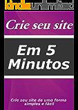 Crie seu site em 5 minutos: Tenha seu site em 5 minutos de um forma simples e fácil (Edição Livro 1)