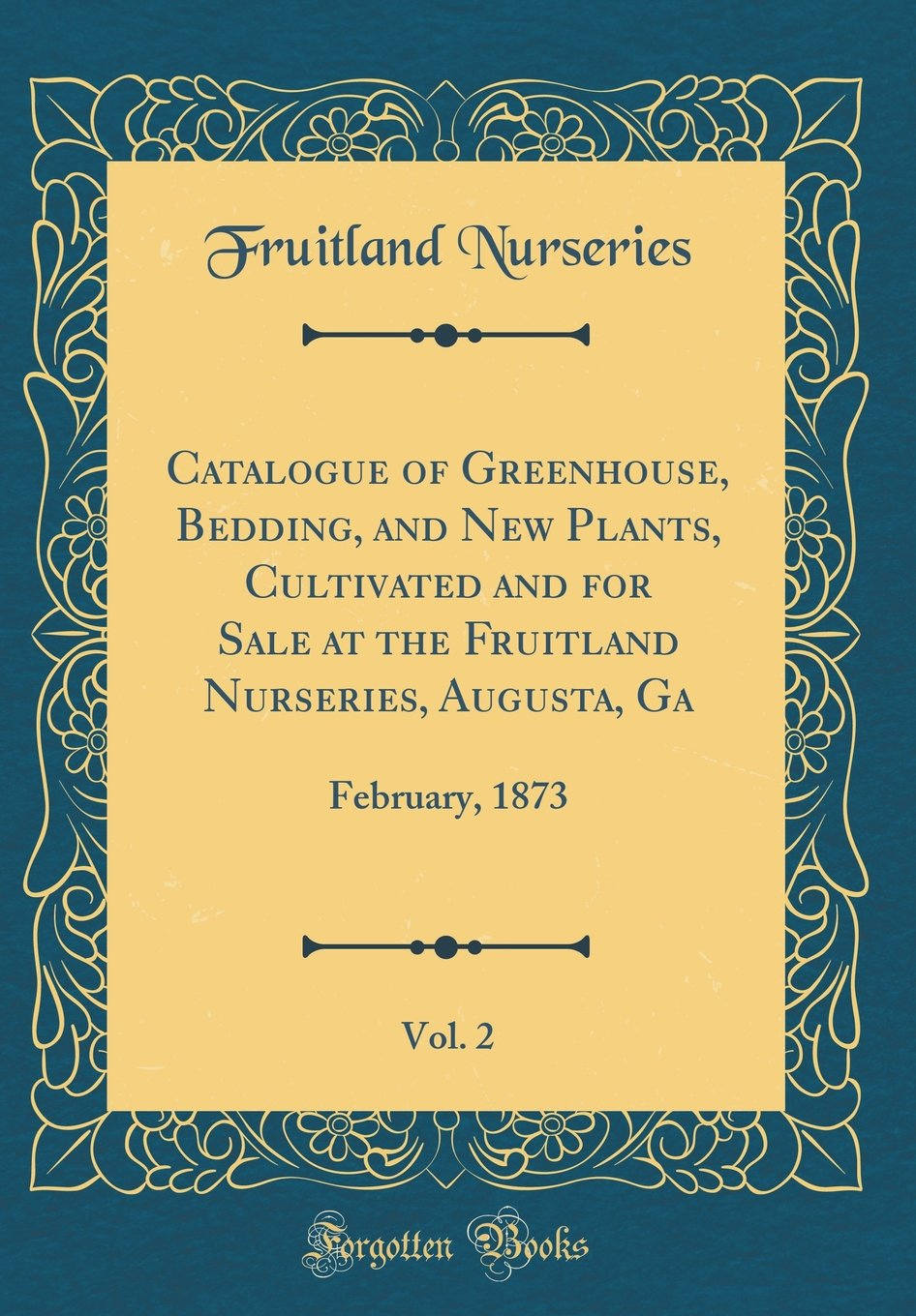 Download Catalogue of Greenhouse, Bedding, and New Plants, Cultivated and for Sale at the Fruitland Nurseries, Augusta, Ga, Vol. 2: February, 1873 (Classic Reprint) PDF