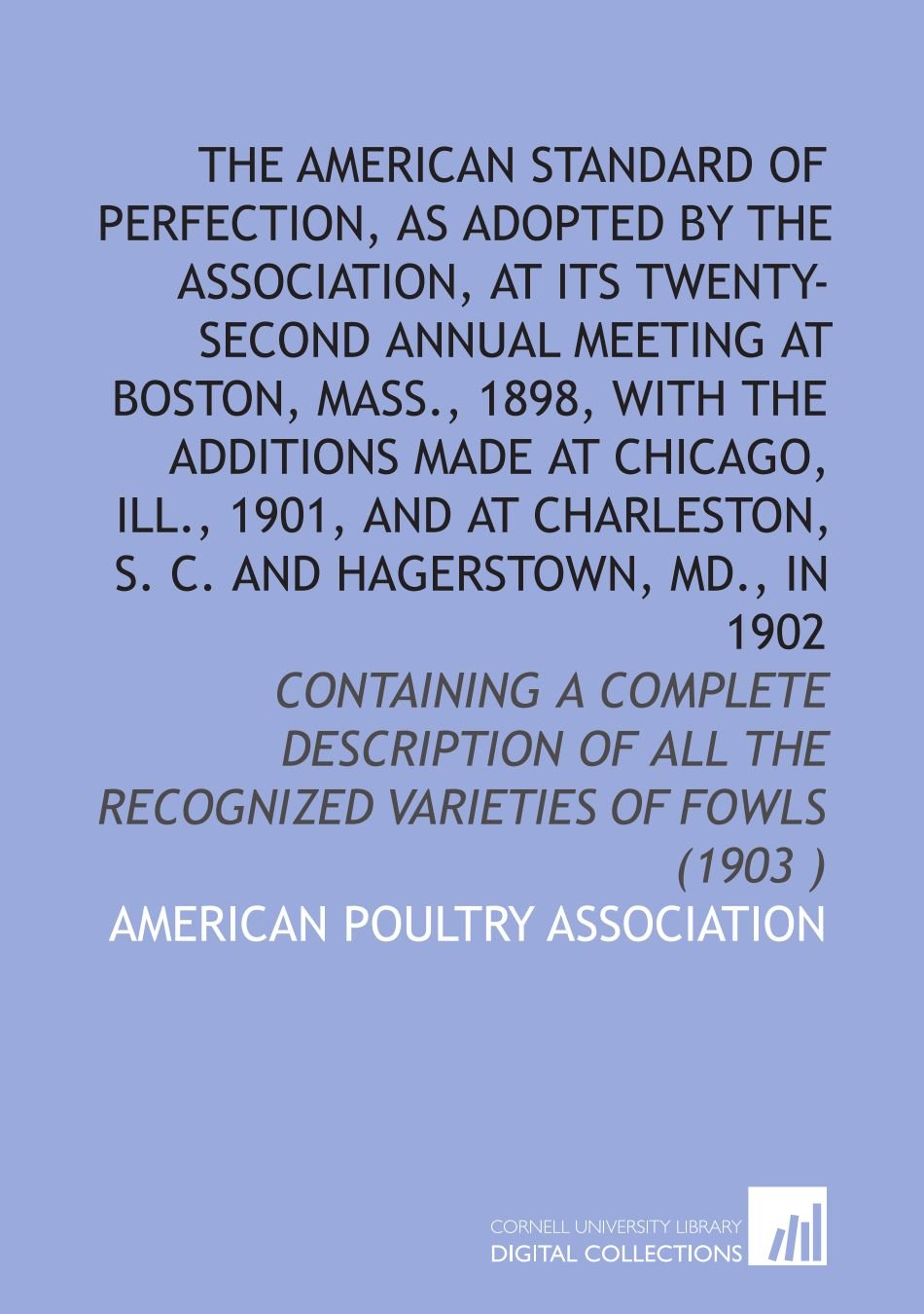 The American standard of perfection, as adopted by the Association, at its twenty-second annual meeting at Boston, Mass., 1898, with the additions ... the recognized varieties of   fowls (1903 ) PDF