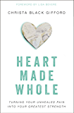 Heart Made Whole: Turning Your Unhealed Pain into Your Greatest Strength
