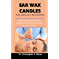 Ear Wax Candles For Absolute Beginners : Learn And Master How To Easily Remove Ear Wax Using Ear Wax Candles