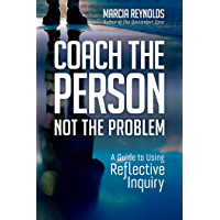 Coach the Person, Not the Problem: A Guide to Using Reflective Inquiry (English Edition)