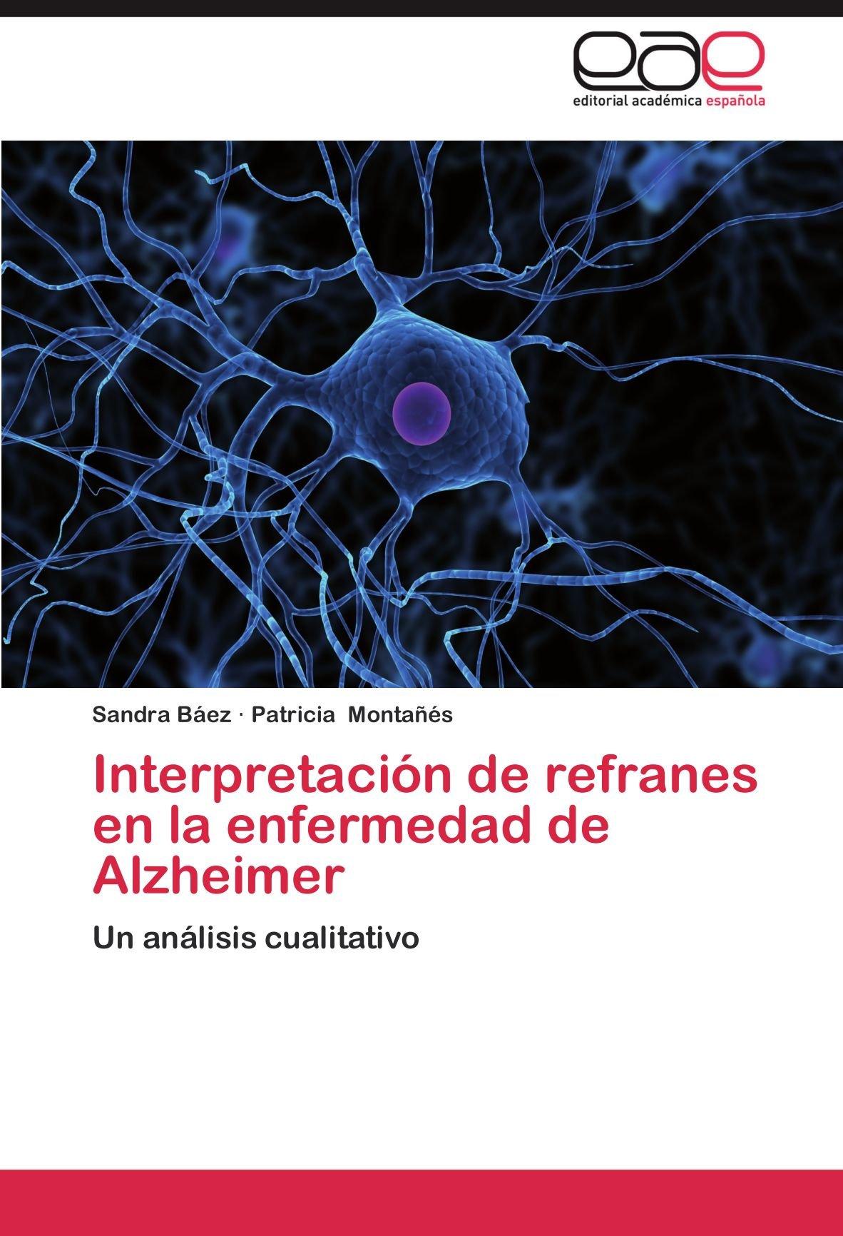 Interpretación de refranes en la enfermedad de Alzheimer: Un análisis cualitativo (Spanish Edition): Sandra Báez, Patricia Montañés: 9783659020421: ...