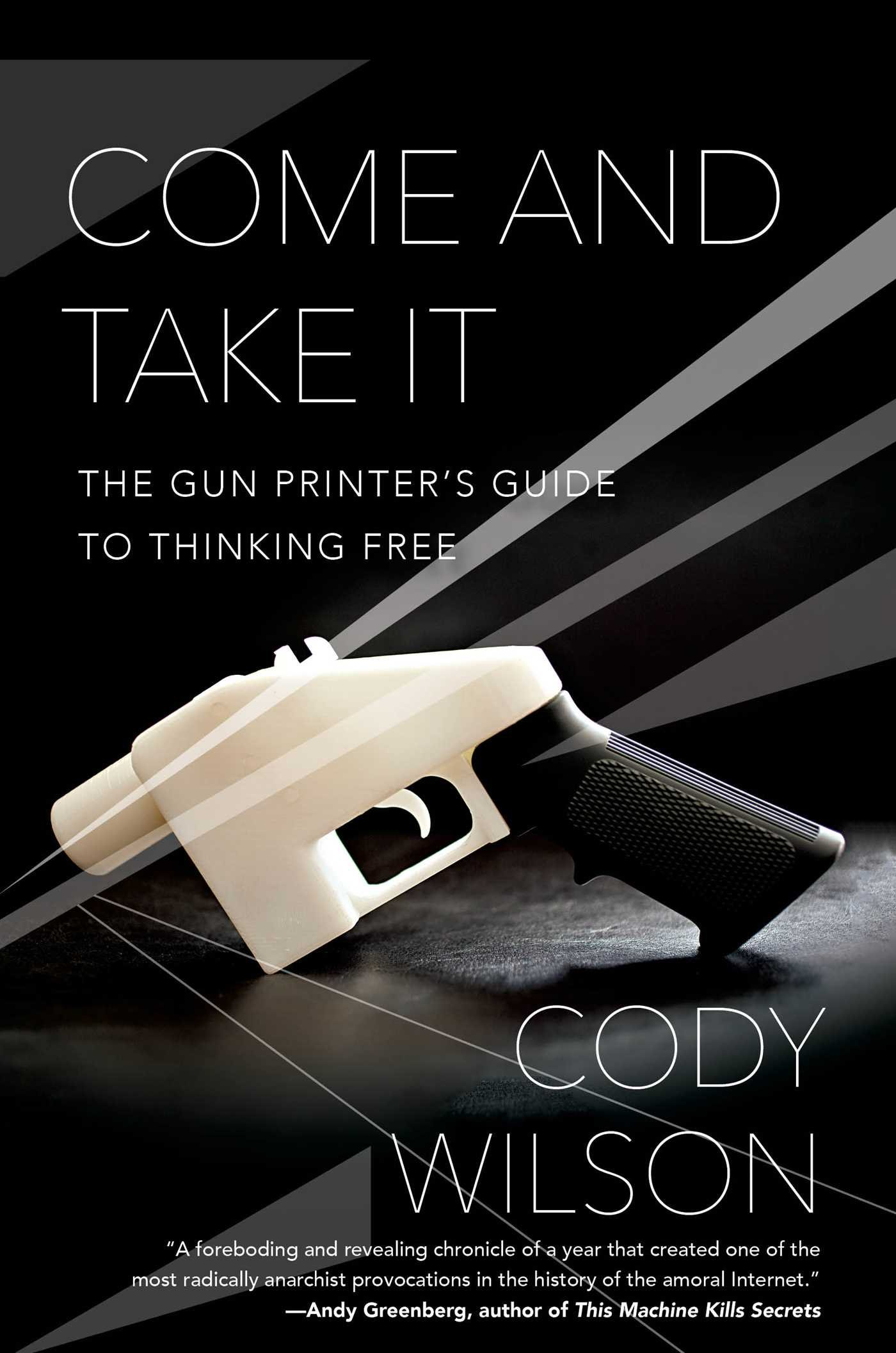 Come And Take It: The Gun Printer's Guide To Thinking Free: Cody Wilson:  9781476778266: Amazon: Books