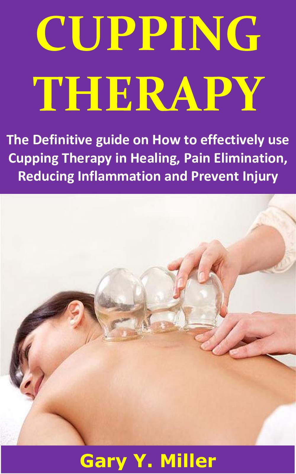 CUPPING THERAPY  The Definitive Guide On How To Effectively Use Cupping Therapy In Healing Pain Elimination Reducing Inflammation And Prevent Injury  English Edition