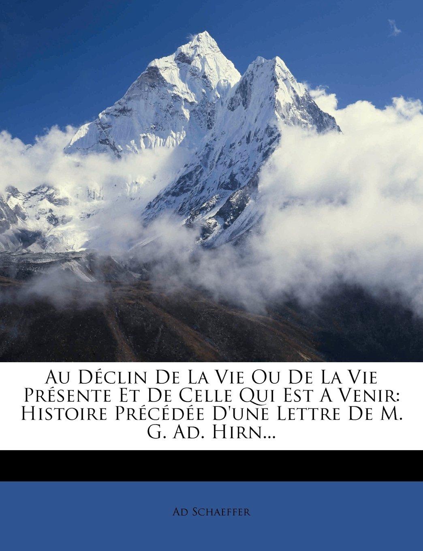 Au Declin de La Vie Ou de La Vie Presente Et de Celle Qui Est a Venir: Histoire Precedee D'Une Lettre de M. G. Ad. Hirn... (French Edition) ebook
