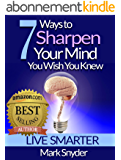 7 Ways To Sharpen Your Mind You Wish You Knew: The Best Quick and Easy Ways to Improve Memory, Learn Anything And Everything (English Edition)