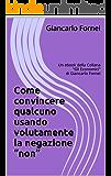 """Come convincere qualcuno usando volutamente la negazione """"non"""": Un ebook della Collana (Gli Economici di Giancarlo Fornei Vol. 7)"""