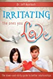 Irritating the Ones You Love: The Down and Dirty Guide to Better Relationships