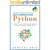 Ultimate Step by Step Guide to Deep Learning Using Python: Artificial Intelligence and Neural Network Concepts Explained in S