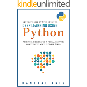 Ultimate Step by Step Guide to Deep Learning Using Python: Artificial Intelligence and Neural Network Concepts Explained…