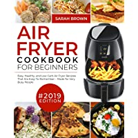 Air Fryer Cookbook For Beginners #2019: Easy, Healthy and Low Carb Air Fryer Recipes That Are Easy-To-Remember Made For Very Busy People